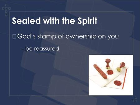 Sealed with the Spirit God's stamp of ownership on you – be reassured.