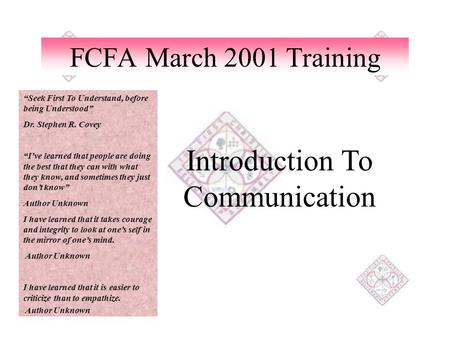 "FCFA March 2001 Training Introduction To Communication ""Seek First To Understand, before being Understood"" Dr. Stephen R. Covey ""I've learned that people."