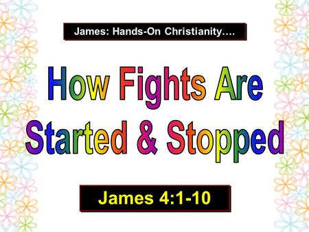 "James: Hands-On Christianity…. James 4:1-10. ""There is nothing I love as much as a good fight."" We are born with a ""cannot loose kind of attitude."" We."