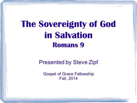 The Sovereignty of God in Salvation Romans 9 Presented by Steve Zipf Gospel of Grace Fellowship Fall, 2014.