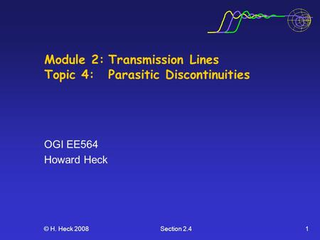 © H. Heck 2008Section 2.41 Module 2:Transmission Lines Topic 4: Parasitic Discontinuities OGI EE564 Howard Heck.