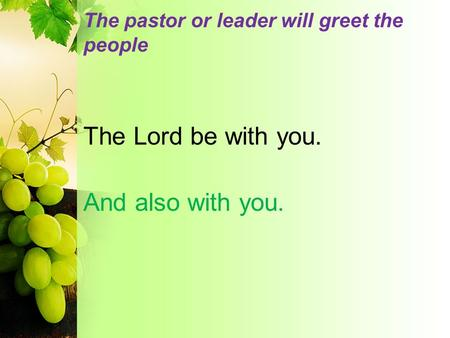 The pastor or leader will greet the people The Lord be with you. And also with you.