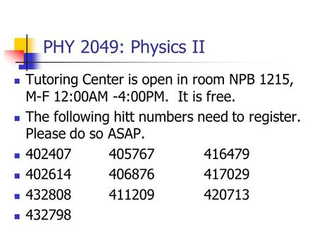PHY 2049: Physics II Tutoring Center is open in room NPB 1215, M-F 12:00AM -4:00PM. It is free. The following hitt numbers need to register. Please do.