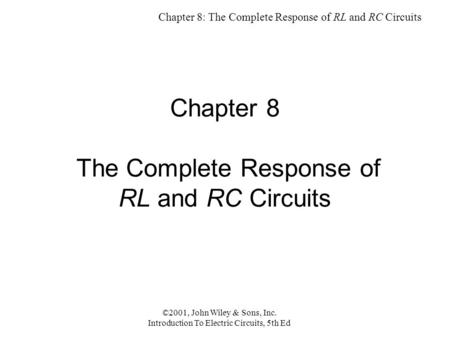 Chapter 8: The Complete Response of RL and RC Circuits ©2001, John Wiley & Sons, Inc. Introduction To Electric Circuits, 5th Ed Chapter 8 The Complete.
