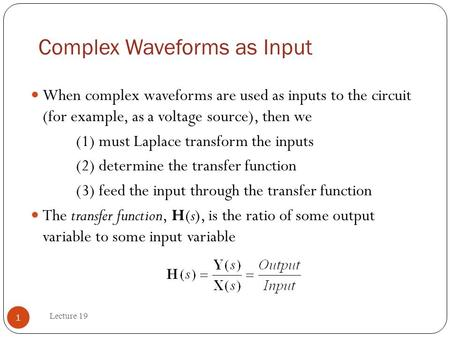 Complex Waveforms as Input Lecture 19 1 When complex waveforms are used as inputs to the circuit (for example, as a voltage source), then we (1) must Laplace.