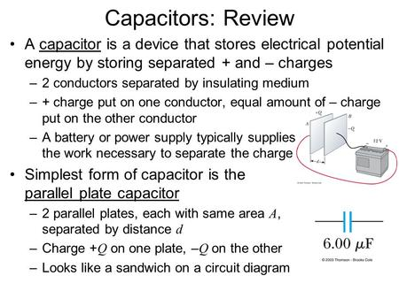 Capacitors: Review A capacitor is a device that stores electrical potential energy by storing separated + and – charges 2 conductors separated by insulating.