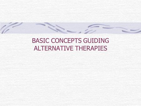 BASIC CONCEPTS GUIDING ALTERNATIVE THERAPIES BASIC COCNEPTS GUIDING ALTERNATIVE THERAPIES 1. Energy 2. Breath 3. Balance 4. Spirituality.