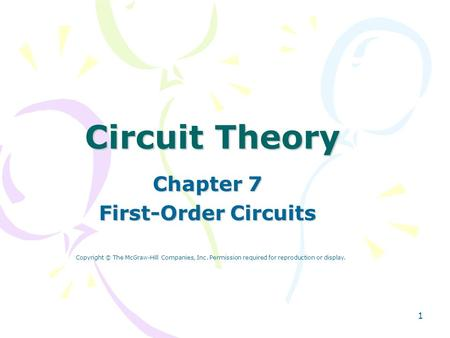 1 Circuit Theory Chapter 7 First-Order Circuits Copyright © The McGraw-Hill Companies, Inc. Permission required for reproduction or display.