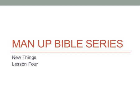 "MAN UP BIBLE SERIES New Things Lesson Four. The Real World This final lesson of this series of ""New Things"" is focused on the verse from Ephesians 4 where."