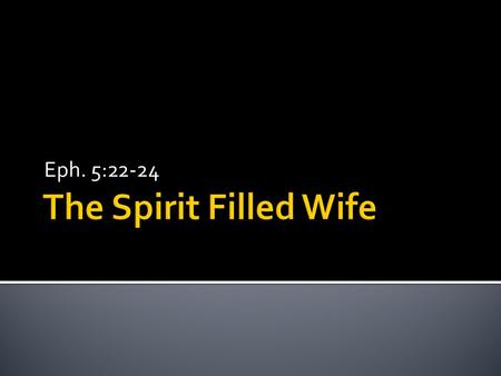 Eph. 5:22-24.  22 Wives, submit to your own husbands, as to the Lord. 23 For the husband is the head of the wife even as Christ is the head of the church,