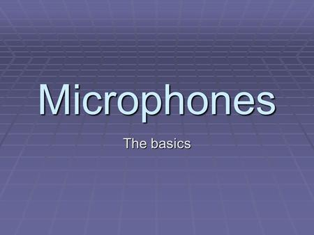 Microphones The basics. The microphone is your primary tool in the sound chain from sound source to audio storage medium.