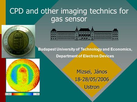 CPD and other imaging technics for gas sensor Mizsei, János 18-28/05/2006 Ustron Budapest University of Technology and Economics, Department of Electron.