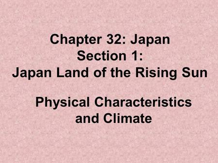 Chapter 32: Japan Section 1: Japan Land of the Rising Sun Physical Characteristics and Climate.