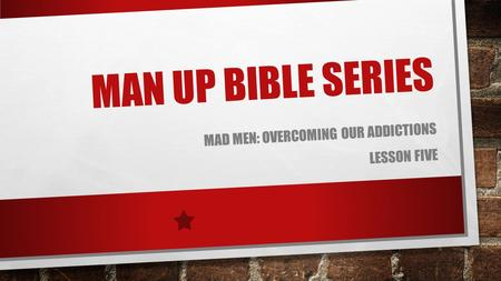 MAN UP BIBLE SERIES MAD MEN: OVERCOMING OUR ADDICTIONS LESSON FIVE.