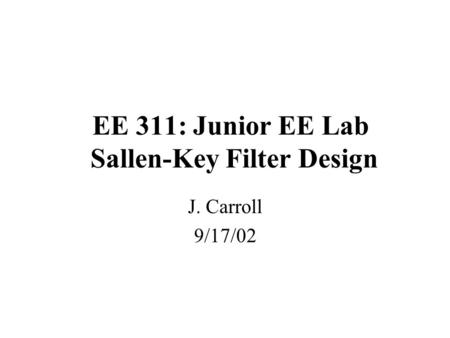 EE 311: Junior EE Lab Sallen-Key Filter Design J. Carroll 9/17/02.