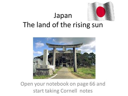 Japan The land of the rising sun Open your notebook on page 66 and start taking Cornell notes.