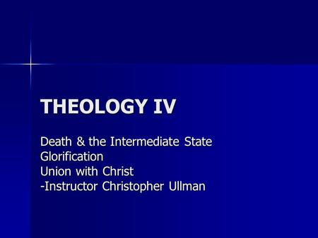 THEOLOGY IV Death & the Intermediate State Glorification Union with Christ -Instructor Christopher Ullman.