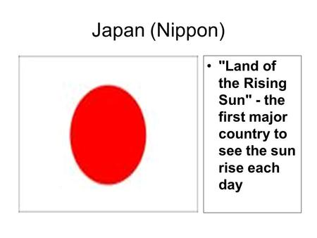 Japan (Nippon) Land of the Rising Sun - the first major country to see the sun rise each day.