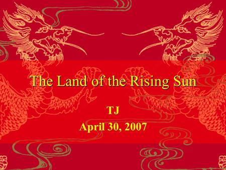 The Land of the Rising Sun TJ April 30, 2007. Before Reading 1. Where does the sun rise?1. Where does the sun rise? 2. What do you know about Japan?2.
