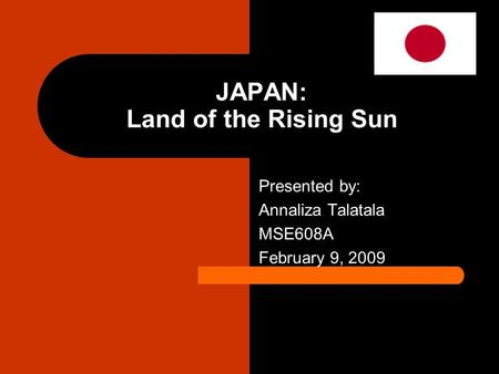 JAPAN: Land of the Rising Sun Presented by: Annaliza Talatala MSE608A February 9, 2009.