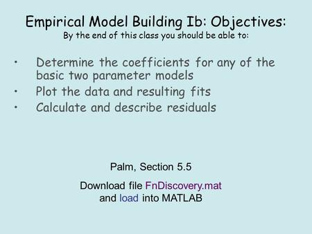Empirical Model Building Ib: Objectives: By the end of this class you should be able to: Determine the coefficients for any of the basic two parameter.