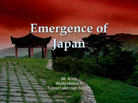 Emergence of Japan Mr. Koch World History A Forest Lake High School.