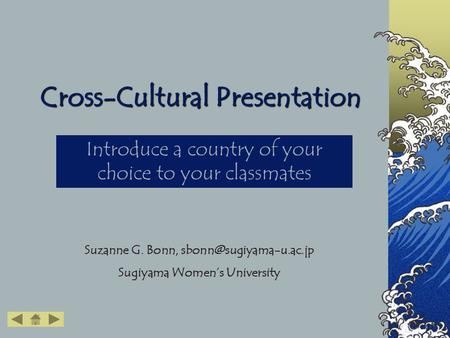Cross-Cultural Presentation Introduce a country of your choice to your classmates Suzanne G. Bonn, Sugiyama Women's University.