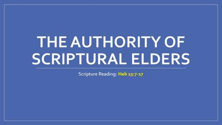 THE AUTHORITY OF SCRIPTURAL ELDERS Heb 13:7-17 Scripture Reading: Heb 13:7-17.