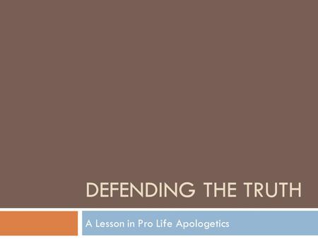 DEFENDING THE TRUTH A Lesson in Pro Life Apologetics.