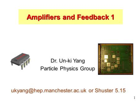 1 Dr. Un-ki Yang Particle Physics Group or Shuster 5.15 Amplifiers and Feedback 1.