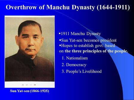 Sun Yat-sen (1866-1925)  1911 Manchu Dynasty  Sun Yat-sen becomes president  Hopes to establish govt. based on the three principles of the people. 1.