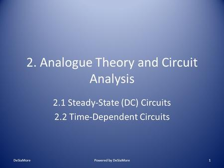 2. Analogue Theory and Circuit Analysis 2.1 Steady-State (DC) Circuits 2.2 Time-Dependent Circuits DeSiaMorePowered by DeSiaMore1.