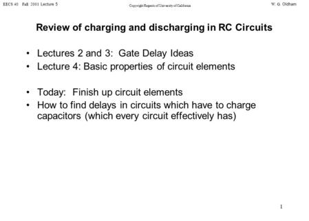 W. G. Oldham EECS 40 Fall 2001 Lecture 5 Copyright Regents of University of California 1 Review of charging and discharging in RC Circuits Lectures 2 and.