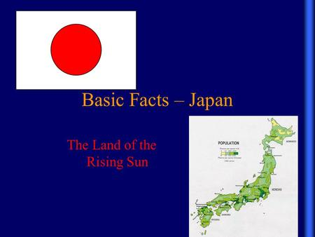 Basic Facts – Japan The Land of the Rising Sun. Basic Facts – Japan Japan is an archipelago off the east coast of mainland Asia. The four main islands.