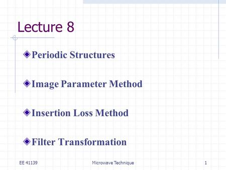 EE 41139Microwave Technique1 Lecture 8 Periodic Structures Image Parameter Method Insertion Loss Method Filter Transformation.