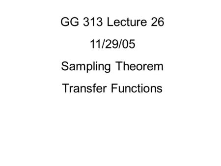 GG 313 Lecture 26 11/29/05 Sampling Theorem Transfer Functions.