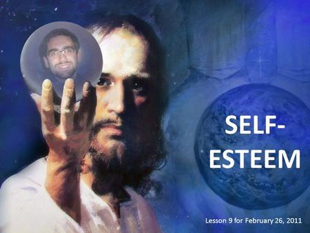SELF- ESTEEM Lesson 9 for February 26, 2011. Every human being is very valuable because... We were created in God's image.