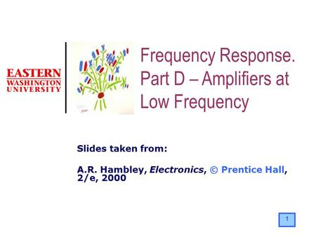 1 Slides taken from: A.R. Hambley, Electronics, © Prentice Hall, 2/e, 2000 Frequency Response. Part D – Amplifiers at Low Frequency.