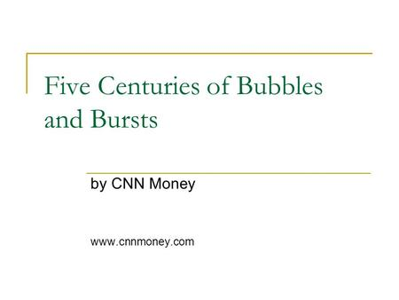 Five Centuries of Bubbles and Bursts by CNN Money www.cnnmoney.com.