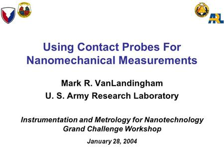 Using Contact Probes For Nanomechanical Measurements Mark R. VanLandingham U. S. Army Research Laboratory Instrumentation and Metrology for Nanotechnology.