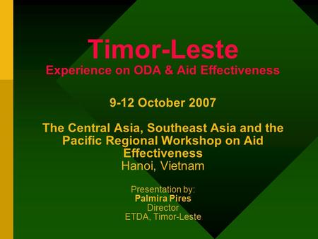 Timor-Leste Experience on ODA & Aid Effectiveness 9-12 October 2007 The Central Asia, Southeast Asia and the Pacific Regional Workshop on Aid Effectiveness.