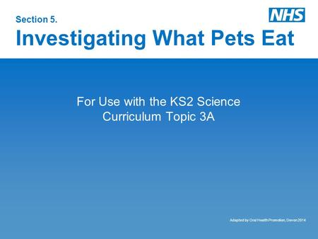 Section 5. Investigating What Pets Eat For Use with the KS2 Science Curriculum Topic 3A Adapted by Oral Health Promotion, Devon 2014.