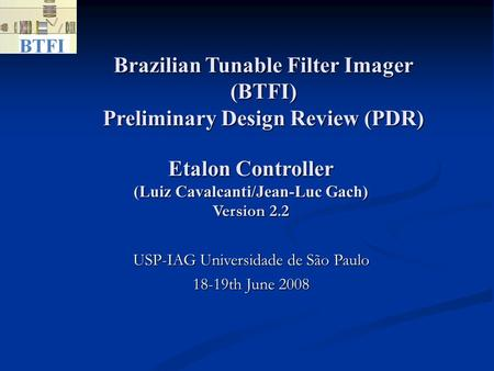 Brazilian Tunable Filter Imager (BTFI) Preliminary Design Review (PDR)‏ USP-IAG Universidade de São Paulo 18-19th June 2008 Etalon Controller (Luiz Cavalcanti/Jean-Luc.