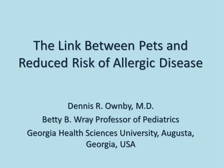 Dennis R. Ownby, M.D. Betty B. Wray Professor of Pediatrics Georgia Health Sciences University, Augusta, Georgia, USA The Link Between Pets and Reduced.