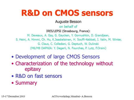 15-17 December 2003ACFA workshop, Mumbai - A.Besson R&D on CMOS sensors Development of large CMOS Sensors Characterization of the technology without epitaxy.