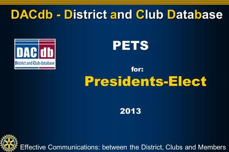 DACdb - District and Club Database Effective Communications: between the District, Clubs and Members PETS for: Presidents-Elect 2013.