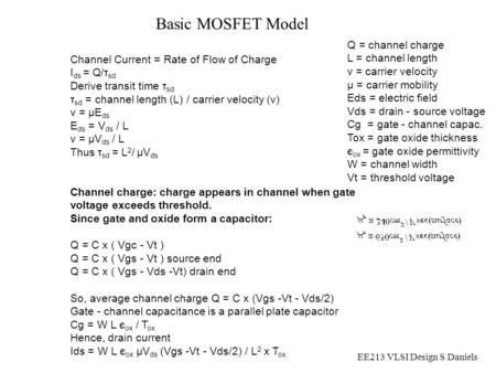 EE213 VLSI Design S Daniels Channel Current = Rate of Flow of Charge I ds = Q/τ sd Derive transit time τ sd τ sd = channel length (L) / carrier velocity.