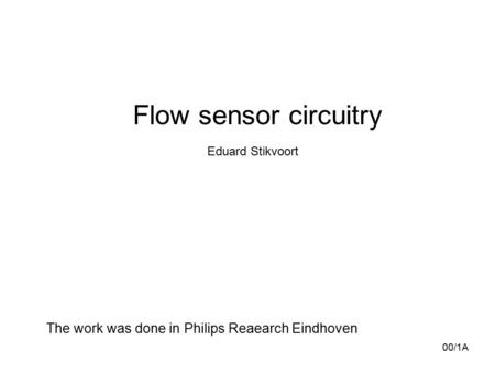 Flow sensor circuitry Eduard Stikvoort 00/1A The work was done in Philips Reaearch Eindhoven.
