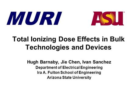 MURI Total Ionizing Dose Effects in Bulk Technologies and Devices Hugh Barnaby, Jie Chen, Ivan Sanchez Department of Electrical Engineering Ira A. Fulton.