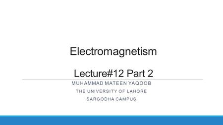 Electromagnetism Lecture#12 Part 2 MUHAMMAD MATEEN YAQOOB THE UNIVERSITY OF LAHORE SARGODHA CAMPUS.